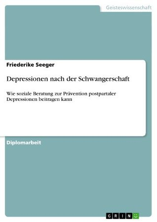 Depressionen Nach Der Schwangerschaft: Wie Soziale Beratung Zur PR Vention Postpartaler Depressionen Beitragen Kann Friederike Seeger