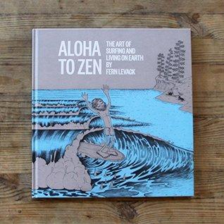 Aloha to Zen: The Art of Surfing & Living on Earth Fern Levack