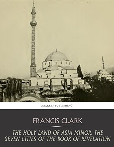The Holy Land of Asia Minor, the Seven Cities of the Book of Revelation  by  Francis Clark