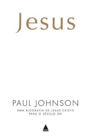 Jesus: uma biografia de Jesus Cristo para o Século XXI Paul Johnson
