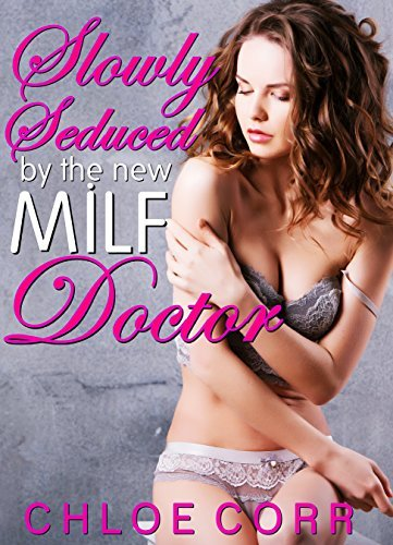 Slowly Seduced  by  the New MILF Doctor: by Chloe Corr