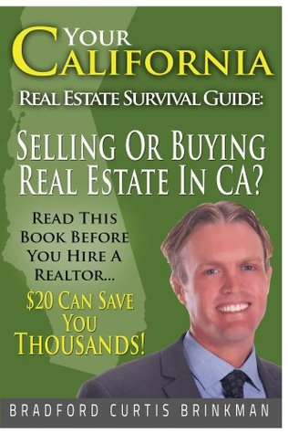 Your California Real Estate Survival Guide: Read This Before You Hire A Realtor: $20 Can Save You Thousands!!!  by  Bradford Brinkman