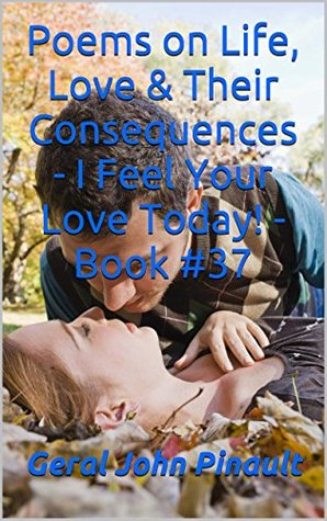 Poems on Life, Love & Their Consequences - I Feel Your Love Today! - Book #37  by  Geral John Pinault