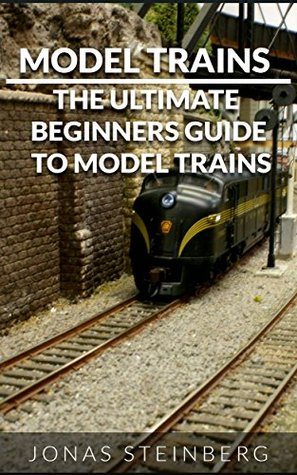 Model Trains: The Ultimate Beginners Guide To Model Trains Jonas Steinberg