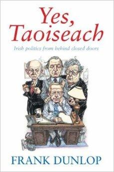 Yes, Taoiseach: Irish Politics from Behind Closed Doors Frank Dunlop