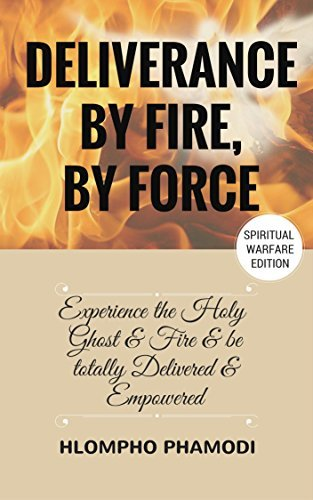 DELIVERANCE BY FIRE, BY FORCE: Holy Ghost Fire and Total Deliverance  by  Hlompho Phamodi
