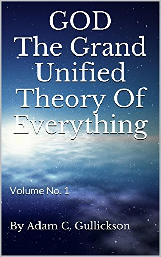 GOD The Grand Unified Theory Of Everything: Volume No. 1 By Adam C. Gullickson