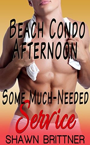 Beach Condo Afternoon: Some Much - Needed Service! (M4M) (Shawn Brittner Book 1)  by  Shawn Brittner