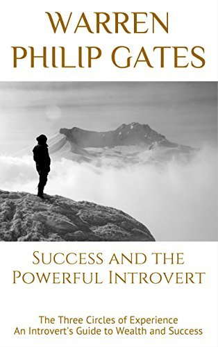 Success and the Powerful Introvert: The Three Circles of Experience An Introverts Guide to Wealth and Success  by  Warren Philip Gates