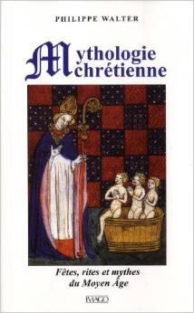 Mythologie Chrétienne : fêtes, rites et mythes du Moyen Âge Philippe Walter
