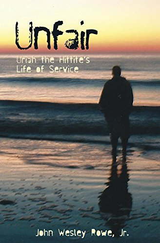 Unfair: Uriah the Hittites Life of Service  by  John Wesley Rowe Jr