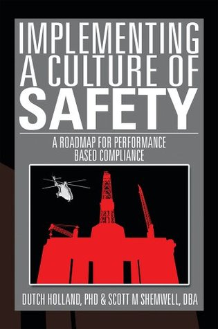 IMPLEMENTING A CULTURE of SAFETY: A ROADMAP FOR PERFORMANCE BASED COMPLIANCE DUTCH HOLLAND PhD