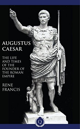 Augustus Caesar - The Life and Times of the Founder of the Roman Empire [Quintessential Classics] Rene Francis