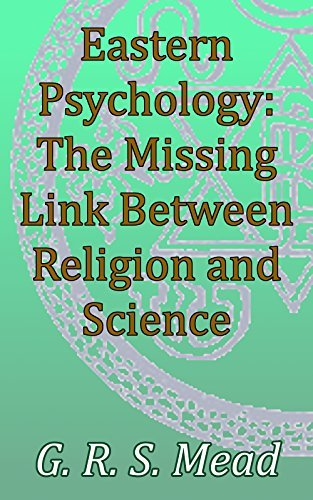Eastern Psychology, The Missing Link Between Religion and Science: Theosophical Classics  by  G.R.S. Mead