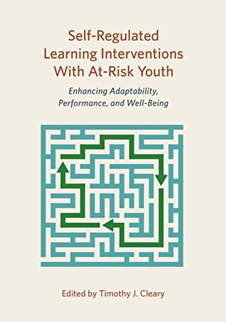 Self-Regulated Learning Interventions With At-Risk Youth: Enhancing Adaptability, Performance, and Well-Being (Division 16 Book Series -- Psychology in Schools)  by  Timothy J. Cleary