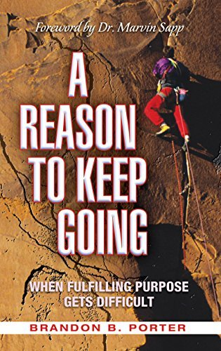 A Reason to Keep Going: When Fulfilling Purpose Gets Difficult Brandon B. Porter
