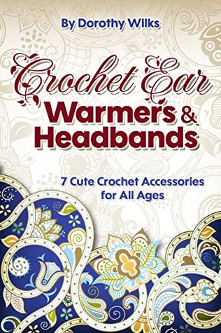 Crochet: Crochet Ear Warmers and Headbands. 7 Cute Crochet Accessories for All Ages Dorothy Wilks