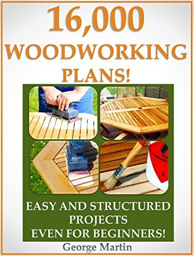 16,000 Woodworking Plans! Easy And Structured Projects Even For Beginners!  by  George Martin