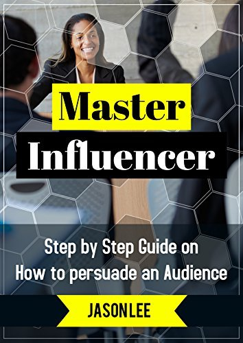 MASTER INFLUENCER: STEP BY STEP GUIDE ON HOW TO PERSUADE AN AUDIENCE Jason Lee