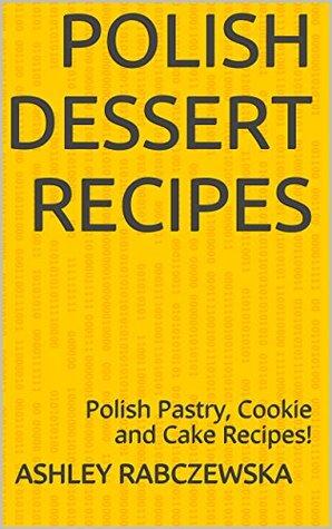 Polish Dessert Recipes: Polish Pastry, Cookie and Cake Recipes!  by  Ashley Rabczewska