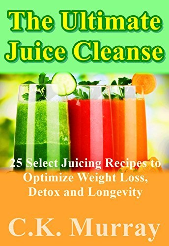 The Ultimate Juice Cleanse - 25 Select Juicing Recipes to Optimize Weight Loss, Detox and Longevity  by  C.K. Murray