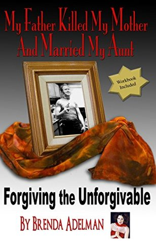 My Father Killed My Mother and Married My Aunt: Forgiving the Unforgivable: Forgive and Be Free: A Pathway to Personal Freedom Brenda Adelman