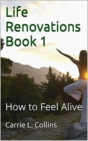 Life Renovations Book 1: How to Feel Alive Carrie L. Collins