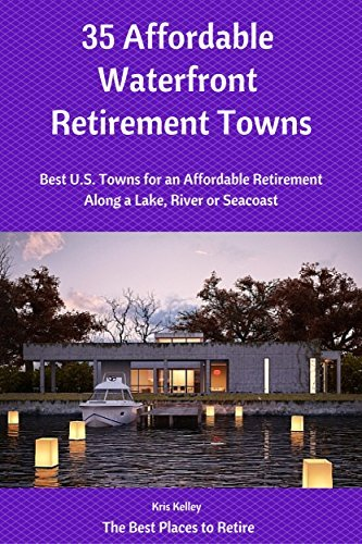 35 Affordable Waterfront Retirement Towns: Best U.S. Towns for an Affordable Retirement Along a Lake, River or Seacoast (The Best Places to Retire Book 2) Kris Kelley