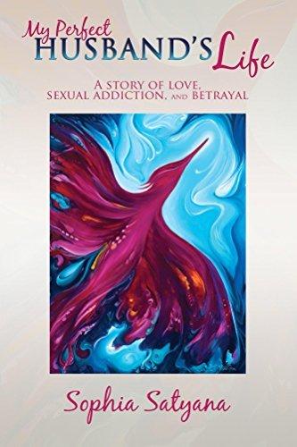 My Perfect Husband?s Life: A Story of Love, Sexual Addiction, and Betrayal Sophia Satyana