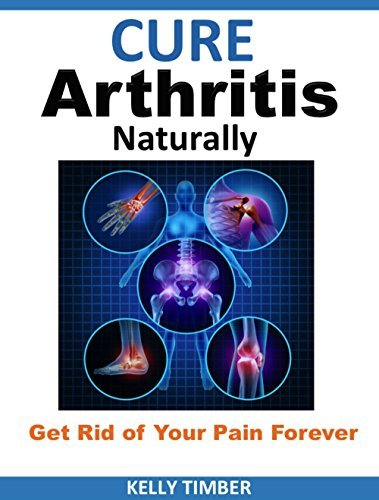 Cure Arthritis Naturally - Get Rid of Your Pain Forever Kelly Timber