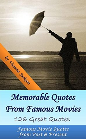 Memorable Quotes From Famous Movies: 126 Great Quotes: Famous Movie Quotes from Past & Present  by  Victoria Jackson