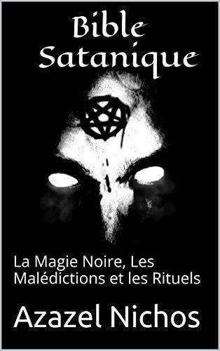Bible Satanique: La Magie Noire, Les Malédictions et les Rituels  by  Azazel Nichos