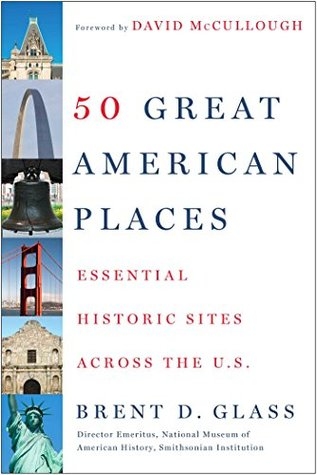 50 Great American Places: Essential Historic Sites Across the U.S. Brent D. Glass