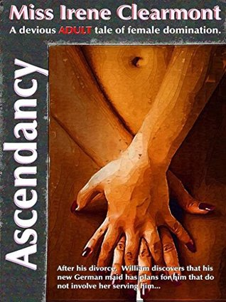 ASCENDANCY - (The Second-Edition): A Devious ADULT Tale of Female Domination  by  Miss Irene Clearmont