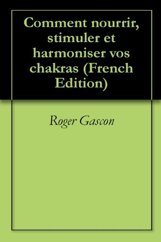 Comment nourrir, stimuler et harmoniser vos chakras  by  Roger Gascon