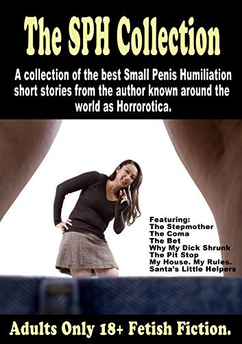 The SPH Collection: A collection of the best Small Penis Humiliation short stories from the author known around the world as Horrorotica.  by  Horrorotica