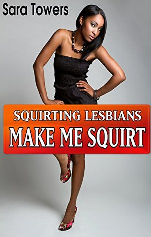 SQUIRTING LESBIANS: MAKE ME SQUIRT Sara Towers