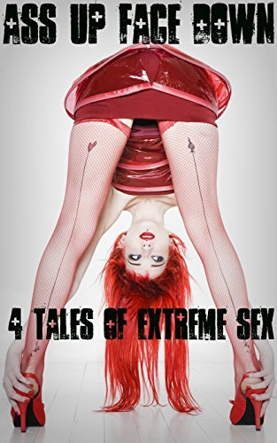 Ass Up Face Down - 4 Tales of Extreme Sex  by  J.T. Holland