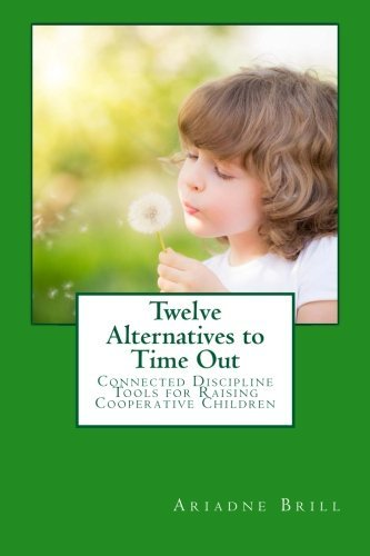 Twelve Alternatives to Time Out: Connected Discipline Tools for Raising Cooperative Children Ariadne Brill