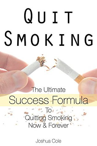 Quit Smoking: The Ultimate Success Formula To Quitting Smoking Now & Forever Joshua Cole