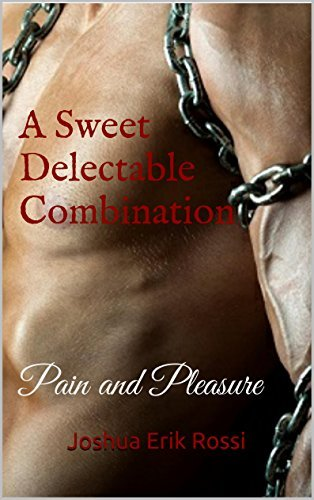 A Sweet Delectable Combination: Pain and Pleasure (Pain and Pleasure series Book 4) Joshua Erik Rossi