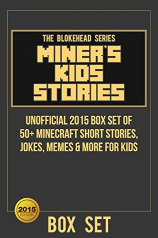 Miners Kids Stories: Unofficial 2015 Box Set of 50+ Minecraft Short Stories, Jokes, Memes & More For Kids (The Blokehead Success Series)  by  The Blokehead