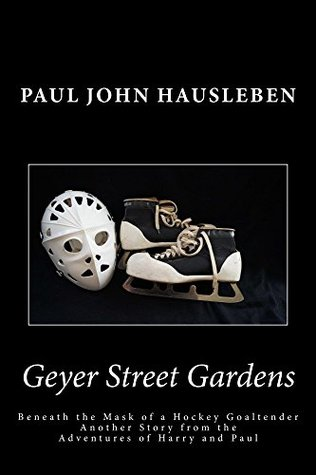 Geyer Street Gardens: Beneath the Mask of a Hockey Goaltender, Another Story from the Adventures of Harry and Paul  by  Paul John Hausleben