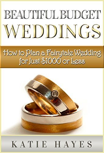Beautiful Budget Weddings: How to Plan a Fairytale Wedding for Just $1000 or Less  by  Katie Hayes