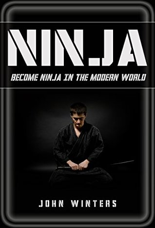 Ninja: Become Ninja In The Modern World  by  John Winters