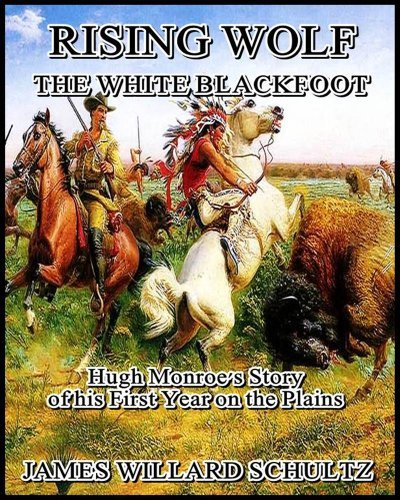 Rising Wolf the White Blackfoot : Hugh Monroes Story of his First Year on the Plains James Willard Schultz