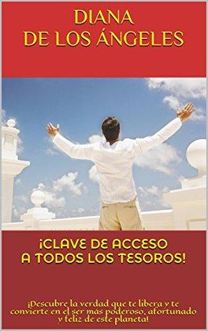 ¡CLAVE DE ACCESO A TODOS LOS TESOROS!: ¡Descubre la verdad que te libera y te convierte en el ser más poderoso, afortunado y feliz de este planeta!  by  Diana de los Ángeles