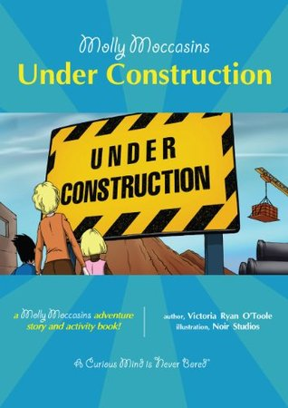 Molly Moccasins -- Under Construction (Molly Moccasins Adventure Story and Activity Books)  by  Victoria Ryan OToole