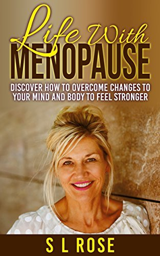 Life With Menopause: Discover How To Overcome Changes To Your Mind And Body To Feel Stronger Sue L Rose