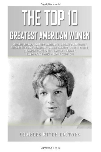 The Top 10 Greatest American Women: Abigail Adams, Dolley Madison, Susan B. Anthony, Elizabeth Cady Stanton, Annie Oakley, Helen Keller, Eleanor ... Earhart, Rosa Parks, and Hillary Clinton  by  Charles River Editors